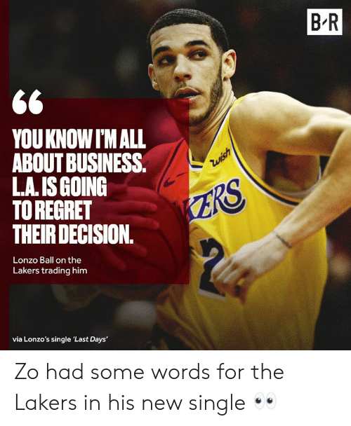 Lonzo Ball: B R  YOUKNOW I'M ALL  ABOUT BUSINESS.  L.A. IS GOING  TO REGRET  THEIR DECISION.  Zwish  ZRS  Lonzo Ball on the  Lakers trading him  via Lonzo's single 'Last Days' Zo had some words for the Lakers in his new single 👀