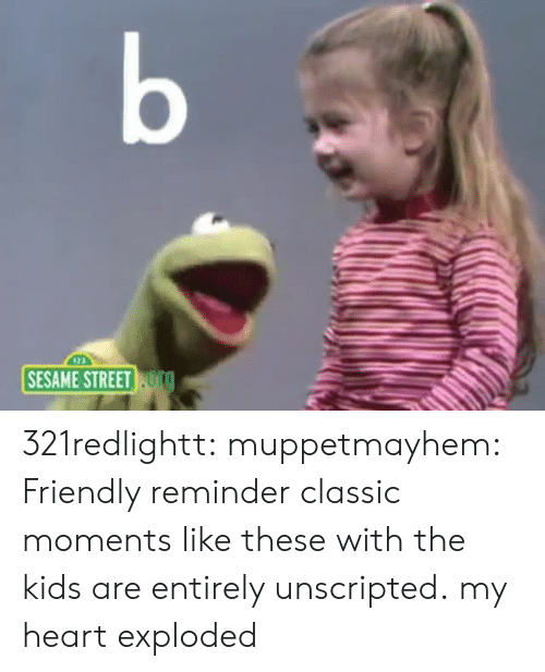 friendly reminder: b  SESAME STREET TO 321redlightt: muppetmayhem:  Friendly reminder classic moments like these with the kids are entirely unscripted.  my heart exploded