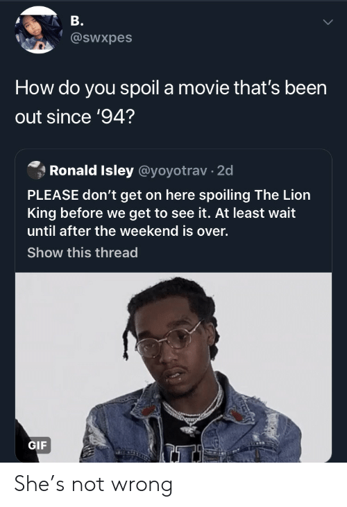 The Lion King: B.  @sWxpes  How do you spoil a movie that's been  out since '94?  Ronald Isley @yoyotrav 2d  PLEASE don't get on here spoiling The Lion  King before we get to see it. At least wait  until after the weekend is over.  Show this thread  GIF She's not wrong