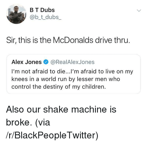 Alex Jones: B T Dubs  @b_t_dubs  Sir, this is the McDonalds drive thru  Alex Jones@RealAlexJones  I'm not afraid to die...l'm afraid to live on my  knees in a world run by lesser men who  control the destiny of my children. Also our shake machine is broke. (via /r/BlackPeopleTwitter)