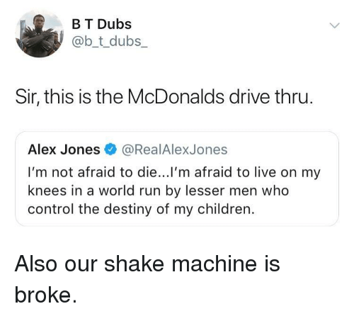 Alex Jones: B T Dubs  @b_t_dubs  Sir, this is the McDonalds drive thru  Alex Jones@RealAlexJones  I'm not afraid to die...l'm afraid to live on my  knees in a world run by lesser men who  control the destiny of my children. Also our shake machine is broke.