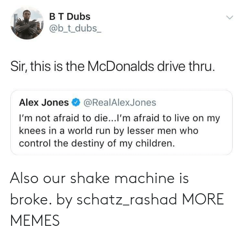 Alex Jones: B T Dubs  @b_t_dubs  Sir, this is the McDonalds drive thru  Alex Jones@RealAlexJones  I'm not afraid to die...l'm afraid to live on my  knees in a world run by lesser men who  control the destiny of my children. Also our shake machine is broke. by schatz_rashad MORE MEMES