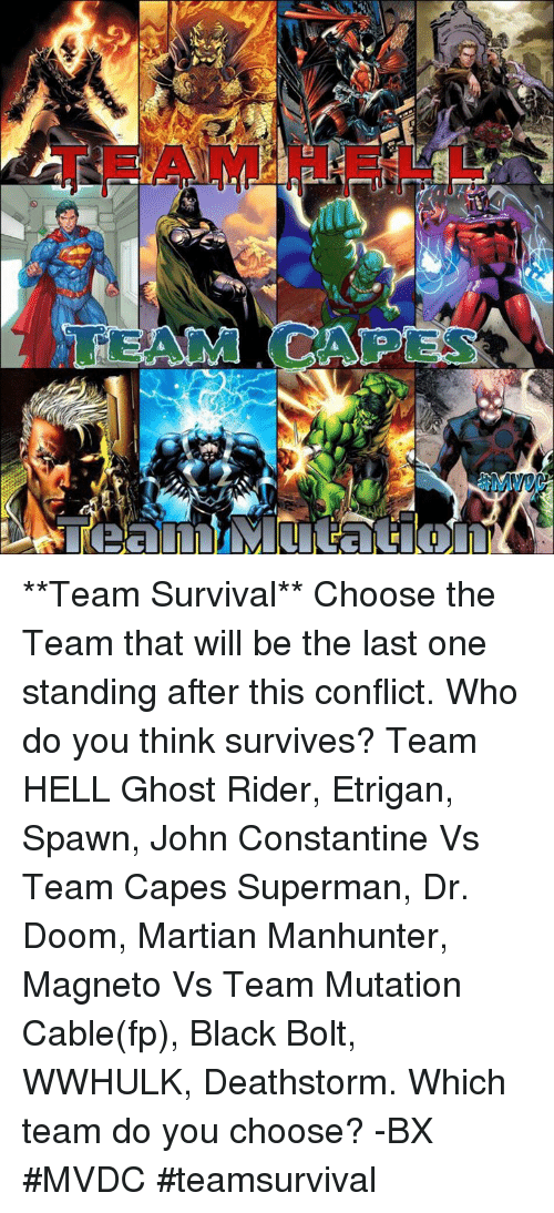 john constantine: B **Team Survival** Choose the Team that will be the last one standing after this conflict. Who do you think survives?  Team HELL Ghost Rider, Etrigan, Spawn, John Constantine Vs Team Capes Superman, Dr. Doom, Martian Manhunter, Magneto Vs Team Mutation Cable(fp), Black Bolt, WWHULK, Deathstorm.   Which team do you choose? -BX #MVDC #teamsurvival