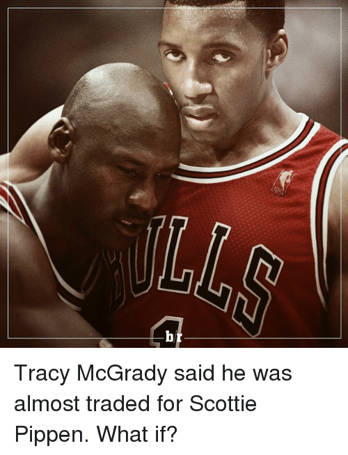 scottie pippen: b Tracy McGrady said he was almost traded for Scottie Pippen. What if?
