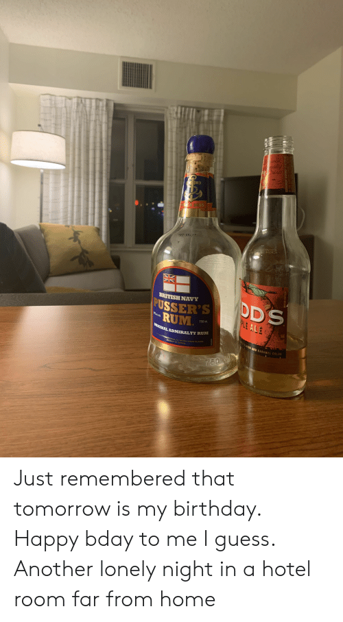 rca: B wed  aally  Prisp  C RCA 1655  JywBER  DD'S  BRITISH NAVY  PUSSER'S  RUM  ORICINAL ADMIRALTY RUM  PLE ALE  4296 AL.C.NOL  750 ML  PLE FLAVOR AND CARAMEL COLOR  BOTTLED BY PUSSER'S RUM LTD BRITISHVIRGIN ISLANDS  PRODUCT OF GUYANA  750 M  0450201  8s0133-100199  GOVERNMENT WARNNG CCRN  TO THE SURGEON GENERAL M Just remembered that tomorrow is my birthday. Happy bday to me I guess. Another lonely night in a hotel room far from home