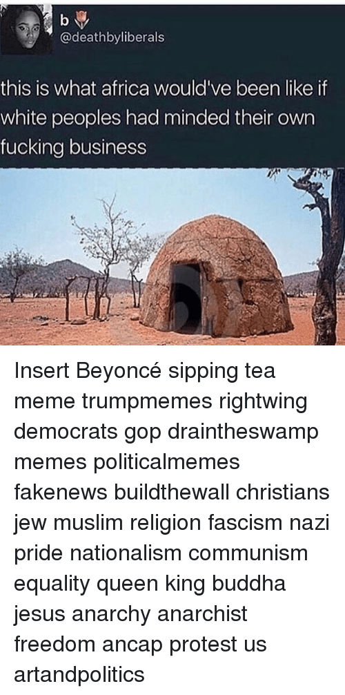 Tea Meme: b y  @deathbyliberals  this is what africa would've been like if  white peoples had minded their own  fucking business Insert Beyoncé sipping tea meme trumpmemes rightwing democrats gop draintheswamp memes politicalmemes fakenews buildthewall christians jew muslim religion fascism nazi pride nationalism communism equality queen king buddha jesus anarchy anarchist freedom ancap protest us artandpolitics