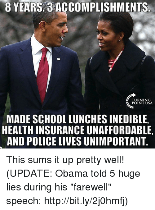 """School Lunch: B YEARS ACCOMPLISHMENTS  TURNING  POINT USA  MADE SCHOOL LUNCHES INEDIBLE,  HEALTH INSURANCE UNAFFORDABLE,  AND POLICE LIVESUNIMPORTANT This sums it up pretty well!  (UPDATE: Obama told 5 huge lies during his """"farewell"""" speech: http://bit.ly/2j0hmfj)"""