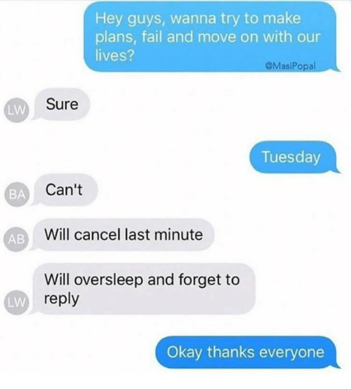 Fail, Okay, and Will: BA  AB  LW  Hey guys, wanna try to make  plans, fail and move on with our  lives?  asiPo  Sure  Tuesday  Can't  Will cancel last minute  Will oversleep and forget to  reply  Okay thanks everyone