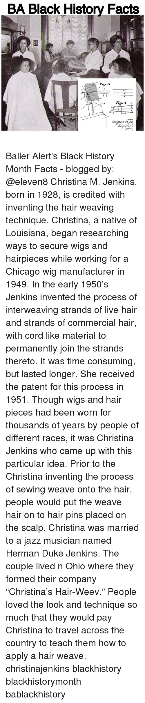 """consumate: BA Black History Facts  MO  4A  15  INVENT  Christina M Jen.  BY Baller Alert's Black History Month Facts - blogged by: @eleven8 Christina M. Jenkins, born in 1928, is credited with inventing the hair weaving technique. Christina, a native of Louisiana, began researching ways to secure wigs and hairpieces while working for a Chicago wig manufacturer in 1949. In the early 1950's Jenkins invented the process of interweaving strands of live hair and strands of commercial hair, with cord like material to permanently join the strands thereto. It was time consuming, but lasted longer. She received the patent for this process in 1951. Though wigs and hair pieces had been worn for thousands of years by people of different races, it was Christina Jenkins who came up with this particular idea. Prior to the Christina inventing the process of sewing weave onto the hair, people would put the weave hair on to hair pins placed on the scalp. Christina was married to a jazz musician named Herman Duke Jenkins. The couple lived n Ohio where they formed their company """"Christina's Hair-Weev."""" People loved the look and technique so much that they would pay Christina to travel across the country to teach them how to apply a hair weave. christinajenkins blackhistory blackhistorymonth bablackhistory"""