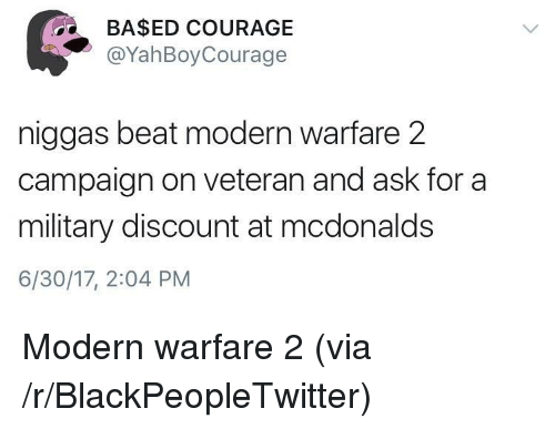 modern warfare: BA$ED COURAGE  @YahBoyCourage  niggas beat modern warfare 2  campaign on veteran and ask for a  military discount at mcdonalds  6/30/17, 2:04 PM <p>Modern warfare 2 (via /r/BlackPeopleTwitter)</p>