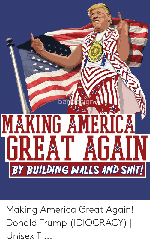 Trump Idiocracy: ba  MAKING AMERICA  BY BUILDING WALLS AND SHIT! Making America Great Again! Donald Trump (IDIOCRACY) | Unisex T ...