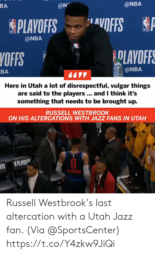 westbrook: BA  @N  @NBA  &PLAYOFFS ..layOFFS  @NBA  YOFFS  BA  @NBA  Here in Utah a lot of disrespectful, vulgar things  are said to the players.. and I think it's  something that needs to be brought up.  RUSSELL WESTBROOK  ON HIS ALTERCATIONS WITH JAZZ FANS IN UTAH  Ffs  S PLAVO  ESTNOU Russell Westbrook's last altercation with a Utah Jazz fan.   (Via @SportsCenter)    https://t.co/Y4zkw9JiQi