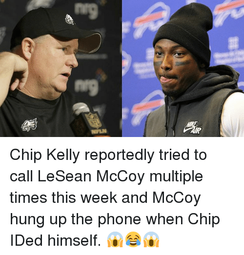 Chip Kelly: Baa  6au Chip Kelly reportedly tried to call LeSean McCoy multiple times this week and McCoy hung up the phone when Chip IDed himself. 😱😂😱