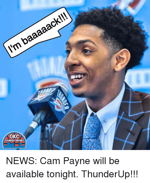 Memes News: baaaaack!!!  ll'm OKC  THUNDER MEMES NEWS: Cam Payne will be available tonight.  ThunderUp!!!