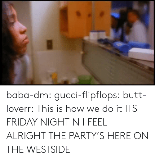 This Is How We Do: baba-dm:  gucci-flipflops:   butt-loverr: This is how we do it ITS FRIDAY NIGHT N I FEEL ALRIGHT   THE PARTY'S HERE ON THE WESTSIDE