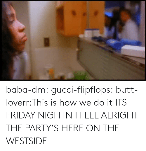 This Is How We Do: baba-dm:  gucci-flipflops:  butt-loverr:This is how we do it ITS FRIDAY NIGHTN I FEEL ALRIGHT  THE PARTY'S HERE ON THE WESTSIDE