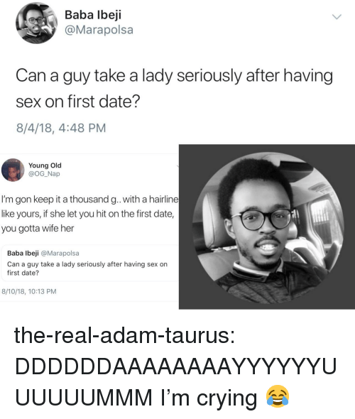 Crying, Hairline, and Sex: Baba lbeji  @Marapolsa  Can a guy take a lady seriously after having  sex on first date?  8/4/18, 4:48 PM  Young Old  @OG_Nap  I'm gon keep it a thousand g. with a hairline  like yours, if she let you hit on the first date,  you gotta wife her  Baba lbeji @Marapolsa  Can a guy take a lady seriously after having sex on  first date?  8/10/18, 10:13 PM the-real-adam-taurus:  DDDDDDAAAAAAAAYYYYYYUUUUUUMMM  I'm crying 😂