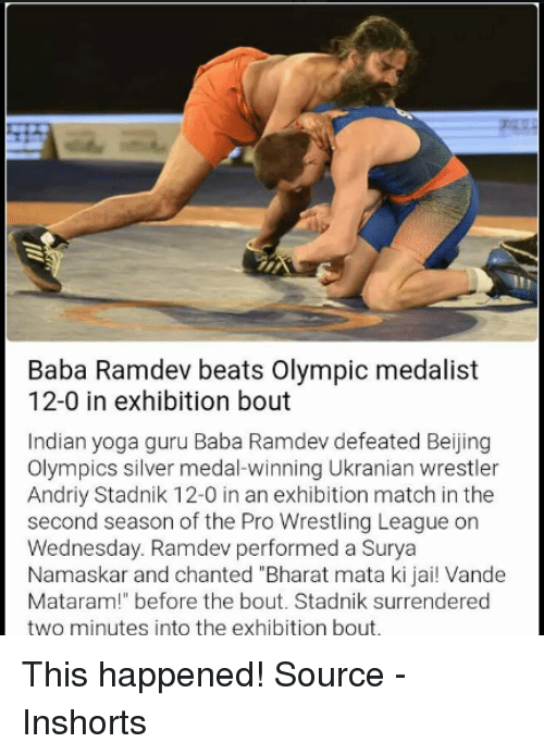 "Surrend: Baba Ramdev beats Olympic medalist  12-0 in exhibition bout  Indian yoga guru Baba Ramdev defeated Beijing  Olympics silver medal-winning Ukranian wrestler  Andriy Stadnik 12-0 in an exhibition match in the  second season of the Pro Wrestling League on  Wednesday. Ramdev performed a Surya  Namaskar and chanted Bharat mata ki jai! Vande  Mataram!"" before the bout. Stadnik surrendered  two minutes into the exhibition bout. This happened! Source - Inshorts"