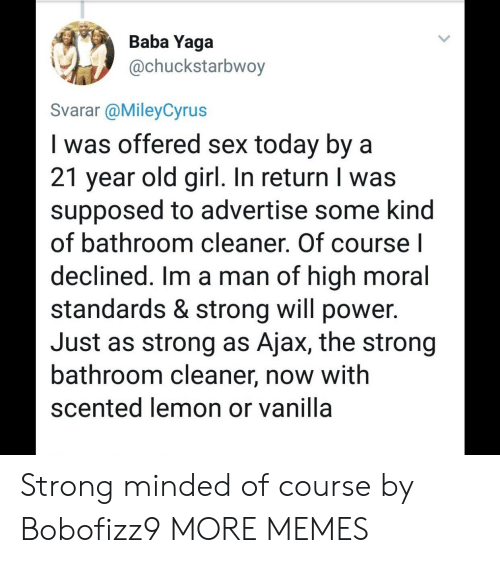 Baba: Baba Yaga  @chuckstarbwoy  Svarar @MileyCyrus  I was offered sex today by a  21 year old girl. In return I was  supposed to advertise some kind  of bathroom cleaner. Of course l  declined. Im a man of high moral  standards & strong will power.  Just as strong as Ajax, the strong  bathroom cleaner, now with  scented lemon or vanilla Strong minded of course by Bobofizz9 MORE MEMES