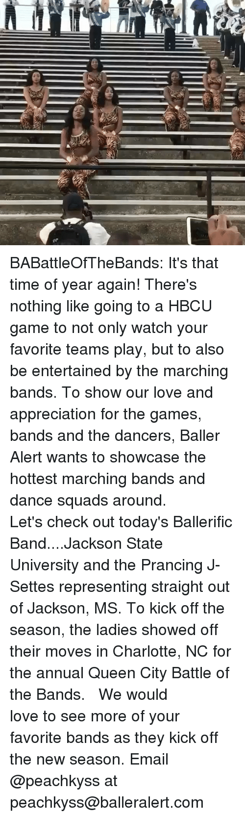 Dancee: BABattleOfTheBands: It's that time of year again! There's nothing like going to a HBCU game to not only watch your favorite teams play, but to also be entertained by the marching bands. To show our love and appreciation for the games, bands and the dancers, Baller Alert wants to showcase the hottest marching bands and dance squads around. ⠀⠀⠀ ⠀⠀⠀⠀⠀⠀⠀ Let's check out today's Ballerific Band....Jackson State University and the Prancing J-Settes representing straight out of Jackson, MS. To kick off the season, the ladies showed off their moves in Charlotte, NC for the annual Queen City Battle of the Bands. ⠀⠀⠀⠀⠀⠀⠀ ⠀⠀⠀⠀⠀⠀⠀ We would love to see more of your favorite bands as they kick off the new season. Email @peachkyss at peachkyss@balleralert.com