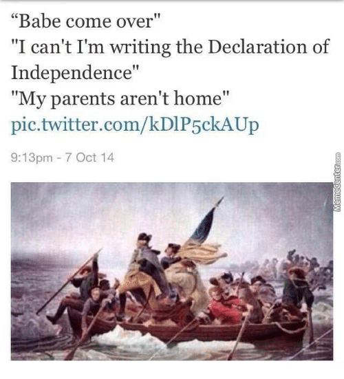 """Come Over, Memes, and Parents: """"Babe come over""""  """"I can't Im writing the Declaration of  Independence""""  """"My parents aren't home""""  pic.twitter.com/kDIP5ckAUp  9:13pm 7 Oct 14"""