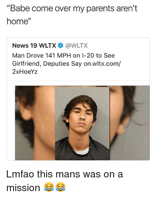 "Come Over, Funny, and News: ""Babe come over my parents aren't  home""  News 19 WLTX@WLTX  Man Drove 141 MPH on I-20 to See  Girlfriend, Deputies Say on.wltx.com/  2xHoeYz Lmfao this mans was on a mission 😂😂"