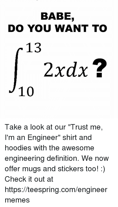 "Engineering, Https, and Check: BABE  DO YOU WANT TO  r 13  2xdx  10 Take a look at our ""Trust me, I'm an Engineer"" shirt and hoodies with the awesome engineering definition. We now offer mugs and stickers too! :) Check it out at https://teespring.com/engineermemes"