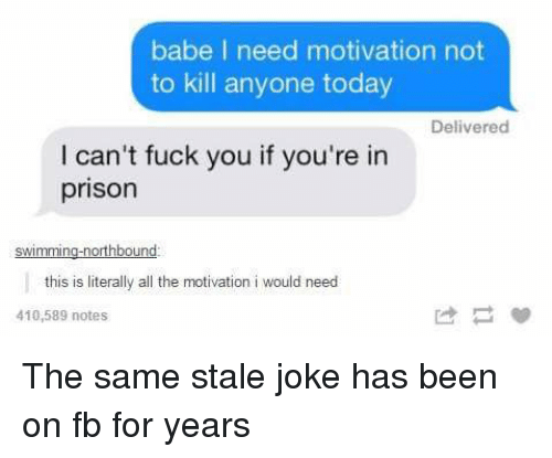 Fuck You, Prison, and Fuck: babe I need motivation not  to kill anyone today  Delivered  I can't fuck you if you're in  prison  swimming-northbound:  this is literaly al th motivation i would need  410,589 notes