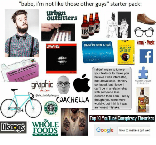 "Americanness: ""babe, i'm not like those other guys starter pack:  Ottiitters  TORE  THE MONE  lmul Music  BANK OF MOM & DAD  SWANS  AMERICAN  SPIRIT  didn't mean to ignore  your texts or to make you  believe I was interested,  but unavailable. I'm very  AUTISM SPEAKS  graphic  confused, but I know I  can't be in a relationship  with someone less  @sir daddy dangus  cultured than I am. I really  COACHELLA  thought you were more  worldly, but I think it was  an honest mistake.  Top 10 YouTube Conspiracy Theorists  WHOLE  Google how to make a girl wet  FOODS"