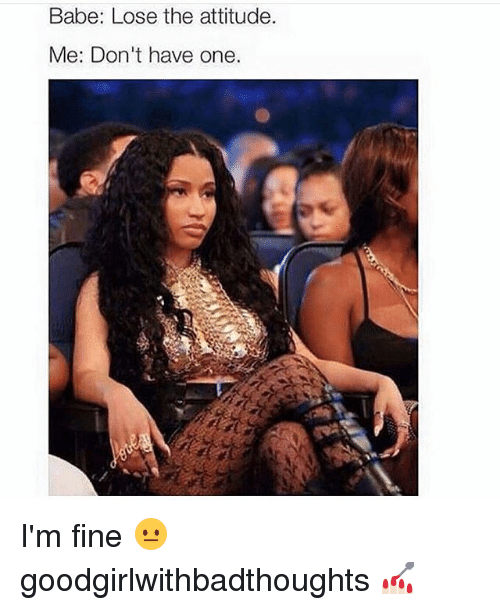 Lose The Attitude: Babe: Lose the attitude.  Me: Don't have one. I'm fine 😐 goodgirlwithbadthoughts 💅🏻