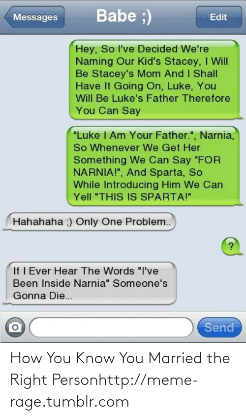 "Say For: Babe ;)  Messages  Edit  Hey, So l've Decided We're  Naming Our Kid's Stacey, I Will  Be Stacey's Mom And I Shall  Have It Going On, Luke, You  Will Be Luke's Father Therefore  You Can Say  ""Luke I Am Your Father."", Narnia,  So Whenever We Get Her  Something We Can Say ""FOR  NARNIA!"", And Sparta, So  While Introducing Him We Can  Yell ""THIS IS SPARTA!""  Hahahaha ;) Only One Problem..  If I Ever Hear The Words ""I've  Been Inside Narnia"" Someone's  Gonna Die...  Send How You Know You Married the Right Personhttp://meme-rage.tumblr.com"