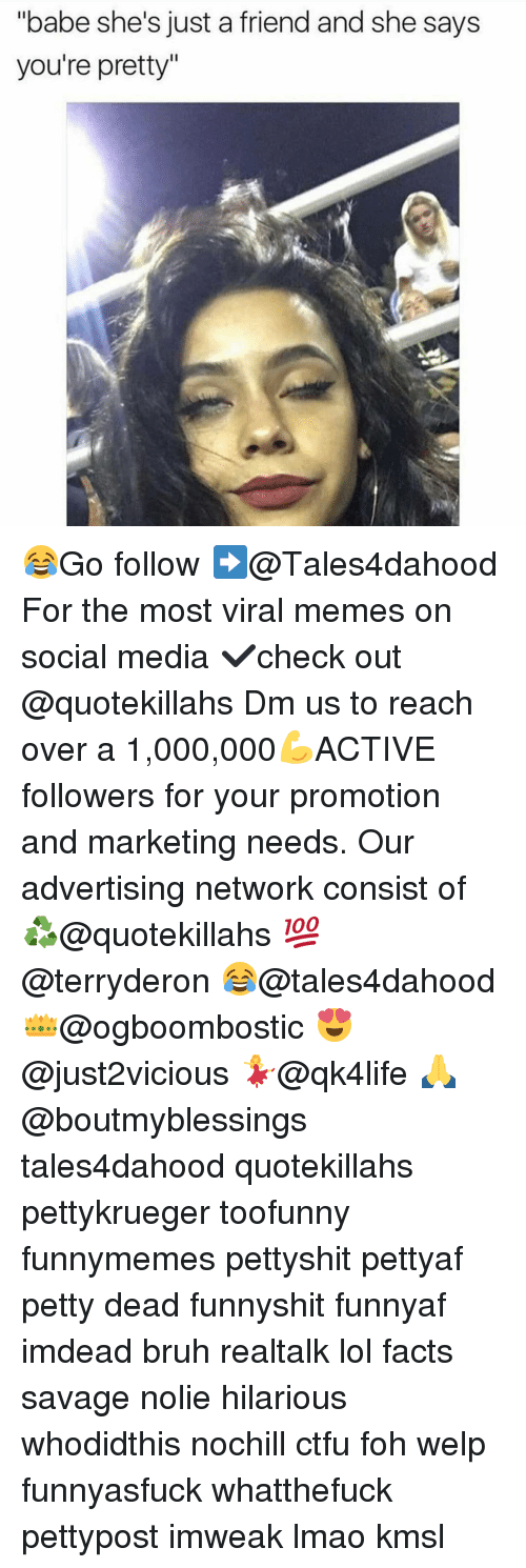"Memes, 🤖, and Media: ""babe she's just a friend and she says  you're pretty 😂Go follow ➡@Tales4dahood For the most viral memes on social media ✔check out @quotekillahs Dm us to reach over a 1,000,000💪ACTIVE followers for your promotion and marketing needs. Our advertising network consist of ♻@quotekillahs 💯@terryderon 😂@tales4dahood 👑@ogboombostic 😍@just2vicious 💃@qk4life 🙏@boutmyblessings tales4dahood quotekillahs pettykrueger toofunny funnymemes pettyshit pettyaf petty dead funnyshit funnyaf imdead bruh realtalk lol facts savage nolie hilarious whodidthis nochill ctfu foh welp funnyasfuck whatthefuck pettypost imweak lmao kmsl"