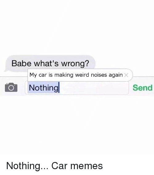 Car Memes: Babe what's wrong?  My car is making weird noises again  Nothing  Send Nothing... Car memes