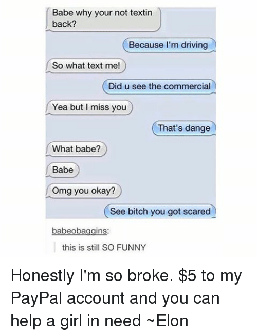 Bitch, Driving, and Funny: Babe why your not textin  back?  Because I'm driving  So what text me!  Did u see the commercial  Yea but I miss you  That's dange  What babe?  Babe  Omg you okay?  See bitch you got scared  babeoba  ns  this is still SO FUNNY Honestly I'm so broke. $5 to my PayPal account and you can help a girl in need ~Elon