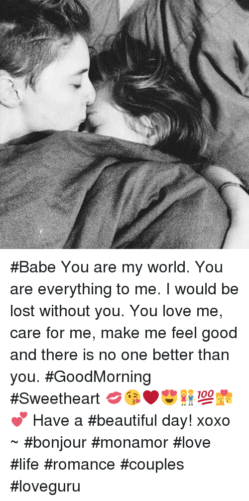 lost without you: #Babe You are my world. You are everything to me. I would be lost without you. You love me, care for me, make me feel good and there is no one better than you. #GoodMorning #Sweetheart 💋😘❤️😍👫💯💏💕 Have a #beautiful day! xoxo   ~ #bonjour #monamor  #love #life #romance  #couples #loveguru