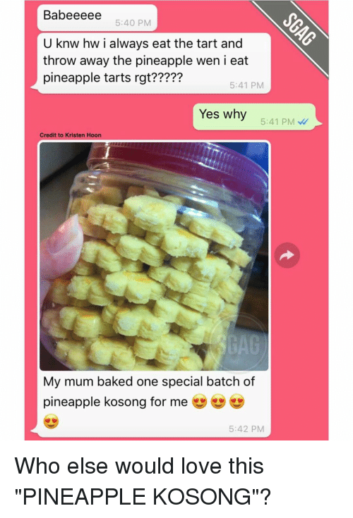 """Pineappl: Babeeeee 5:40 PM  U knw hw i always eat the tart and  throw away the pineapple wen i eat  pineapple tarts rgt?????  5:41 PM  Yes why  5:41 PM  Credit to Kristen Hoon  My mum baked one special batch of  pineapple kosong for me  5:42 PM Who else would love this """"PINEAPPLE KOSONG""""?"""