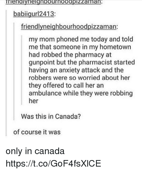 The Pharmacy: babiigur12413:  friendlyneighbourhoodpizzaman:  my mom phoned me today and told  me that someone in my hometown  had robbed the pharmacy at  gunpoint but the pharmacist started  having an anxiety attack and the  robbers were so worried about her  they offered to call her an  ambulance while they were robbing  her  Was this in Canada?  of course it was only in canada https://t.co/GoF4fsXlCE