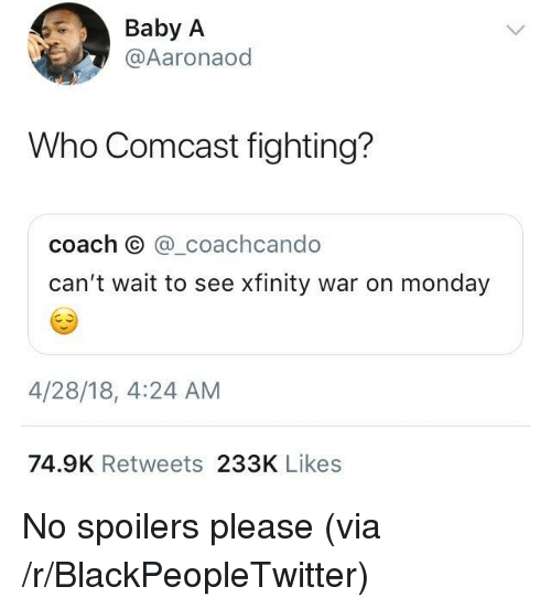 Xfinity: Baby A  @Aaronaod  Who Comcast fighting?  coach O @_coachcando  can't wait to see xfinity war on monday  4/28/18, 4:24 AM  74.9K Retweets 233K Likes <p>No spoilers please (via /r/BlackPeopleTwitter)</p>