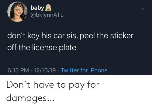 License: baby A  @bklynnATL  don't key his car sis, peel the sticker  off the license plate  6:15 PM · 12/10/19 · Twitter for iPhone Don't have to pay for damages…