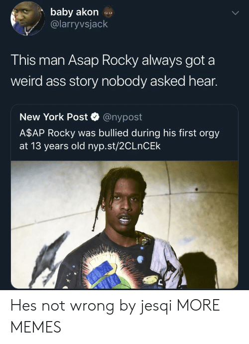Akon: baby akon  @larryvsjack  This man Asap Rocky always got a  weird ass story nobody asked hear.  New York Post @nypost  A$AP Rocky was bullied during his first orgy  at 13 years old nyp.st/2CLnCEk Hes not wrong by jesqi MORE MEMES