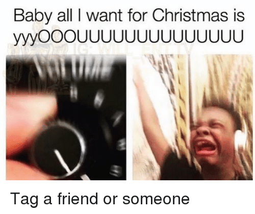 Christmas, Memes, and Baby: Baby all I want for Christmas is Tag a friend or someone