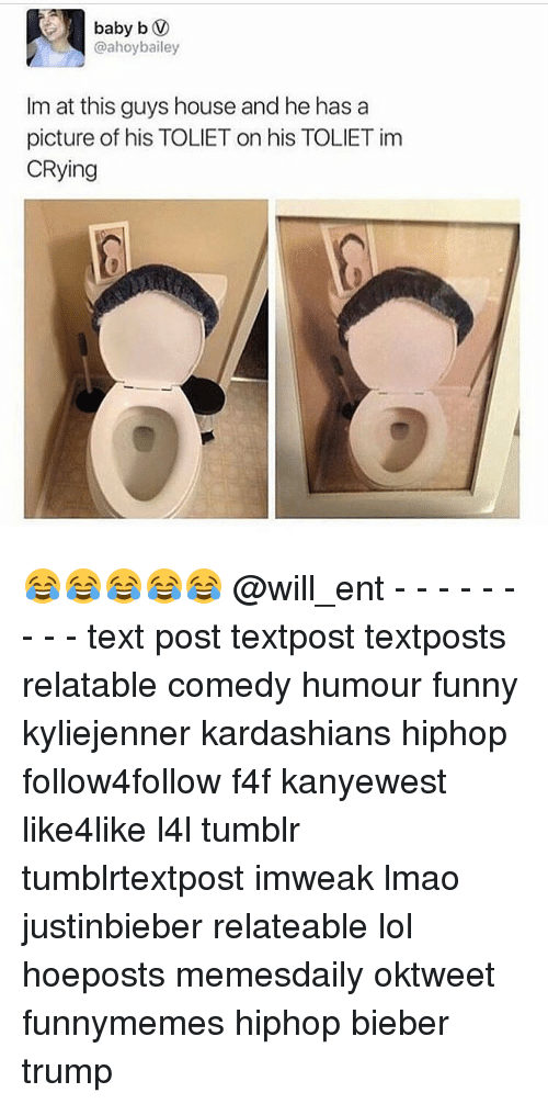 Kardashians, Memes, and Kardashian: baby b V  @ahoy bailey  Im at this guys house and he has a  picture of his TOLIET on his TOLIETim  CRying 😂😂😂😂😂 @will_ent - - - - - - - - - text post textpost textposts relatable comedy humour funny kyliejenner kardashians hiphop follow4follow f4f kanyewest like4like l4l tumblr tumblrtextpost imweak lmao justinbieber relateable lol hoeposts memesdaily oktweet funnymemes hiphop bieber trump