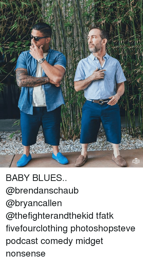 Memes, Comedy, and Nonsense: BABY BLUES.. @brendanschaub @bryancallen @thefighterandthekid tfatk fivefourclothing photoshopsteve podcast comedy midget nonsense