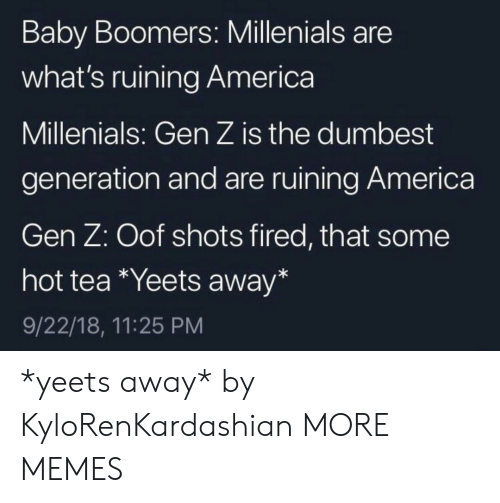 shots fired: Baby Boomers: Millenials are  what's ruining America  Millenials: Gen Z is the dumbest  generation and are ruining America  Gen Z: Oof shots fired, that some  hot tea Yeets away*  9/22/18, 11:25 PM *yeets away* by KyloRenKardashian MORE MEMES