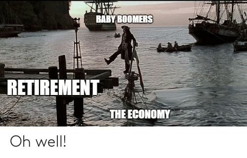 retirement: BABY BOOMERS  RETIREMENT  THE ECONOMY Oh well!