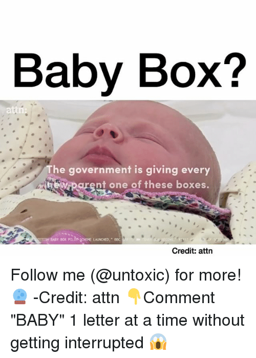 "Memes, 🤖, and Interrupt: Baby Box?  The government is giving every  parent one of these boxes.  Credit: attn Follow me (@untoxic) for more! 🔮 -Credit: attn 👇Comment ""BABY"" 1 letter at a time without getting interrupted 😱"
