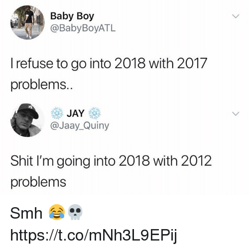 Jay, Memes, and Shit: Baby Boy  @BabyBoyATL  I refuse to go into 2018 with 2017  problems..  JAY  @Jaay_Quiny  Shit I'm going into 2018 with 2012  problems Smh 😂💀 https://t.co/mNh3L9EPij