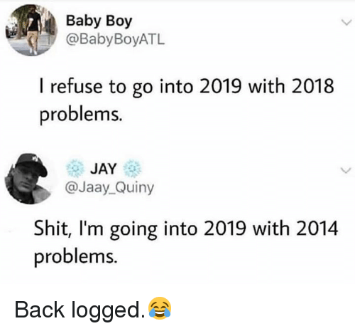 Baby Boy: Baby Boy  @BabyBoyATL  I refuse to go into 2019 with 2018  problems.  JAY  @Jaay_Quiny  Shit, l'm going into 2019 with 2014  problems. Back logged.😂
