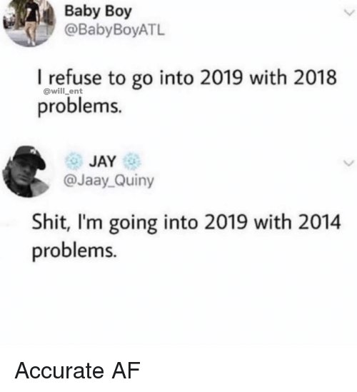 Baby Boy: Baby Boy  @BabyBoyATL  I refuse to go into 2019 with 2018  problems.  @will_ent  JAY  @Jaay Quiny  Shit, I'm going into 2019 with 2014  problems. Accurate AF