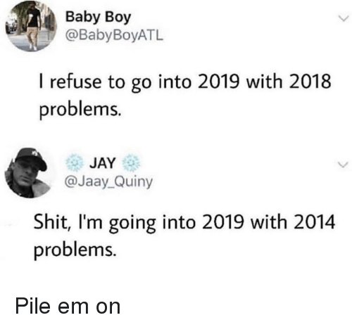 Baby Boy: Baby Boy  @BabyBoyATL  I refuse to go into 2019 with 2018  problems.  JAY  @Jaay_Quiny  Shit, I'm going into 2019 with 2014  problems. Pile em on